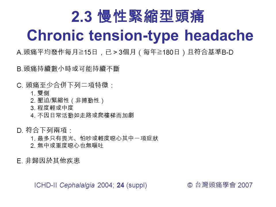 2.3 慢性緊縮型頭痛 Chronic tension-type headache A. 頭痛平均發作每月≧ 15 日,已> 3 個月(每年≧ 180 日)且符合基準 B-D B.