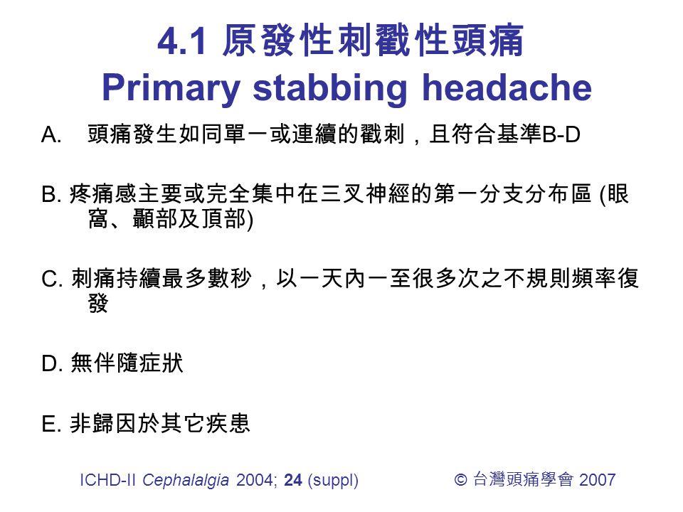4.1 原發性刺戳性頭痛 Primary stabbing headache A. 頭痛發生如同單一或連續的戳刺,且符合基準 B-D B.