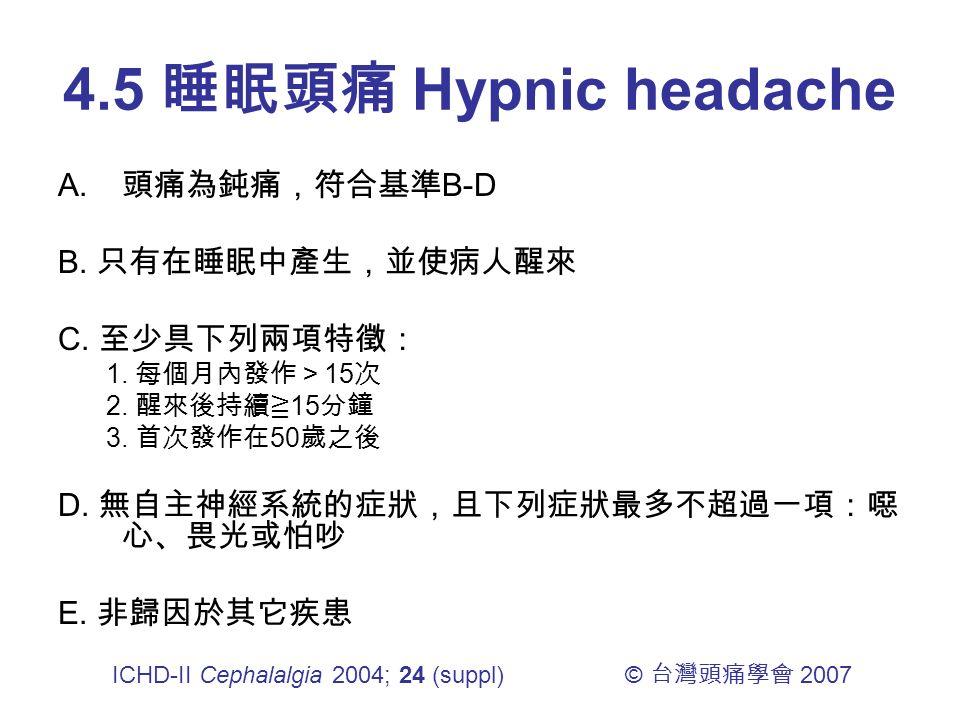 4.5 睡眠頭痛 Hypnic headache A. 頭痛為鈍痛,符合基準 B-D B. 只有在睡眠中產生,並使病人醒來 C.