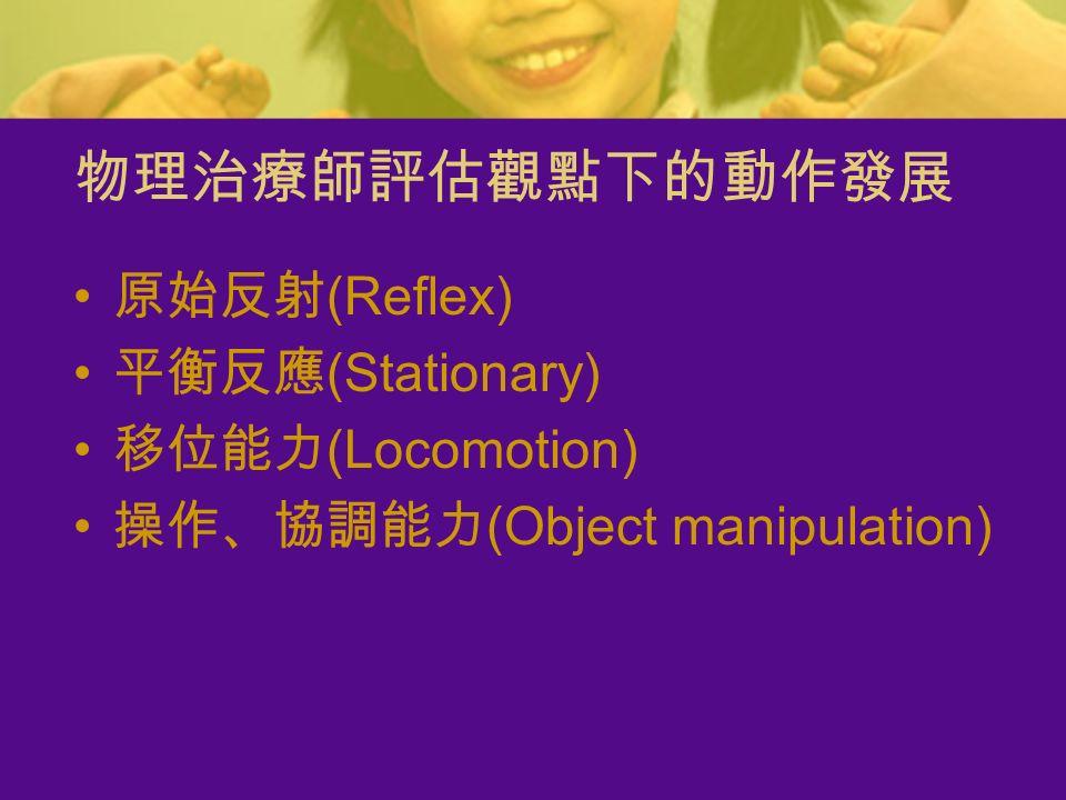 物理治療師評估觀點下的動作發展 原始反射 (Reflex) 平衡反應 (Stationary) 移位能力 (Locomotion) 操作、協調能力 (Object manipulation)