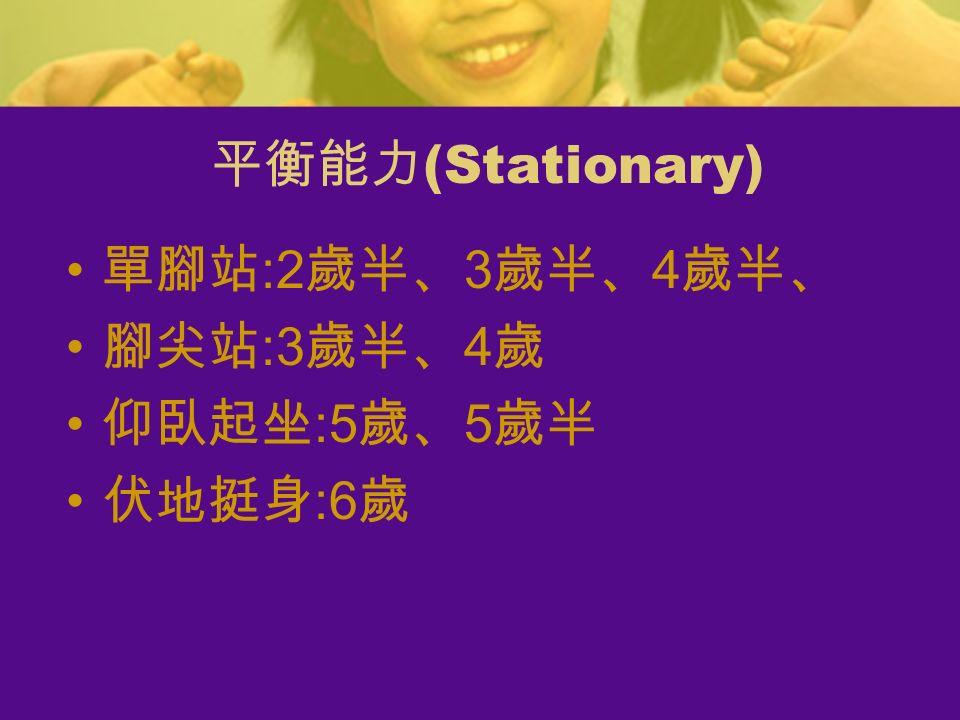 單腳站 :2 歲半、 3 歲半、 4 歲半、 腳尖站 :3 歲半、 4 歲 仰臥起坐 :5 歲、 5 歲半 伏地挺身 :6 歲 平衡能力 (Stationary)