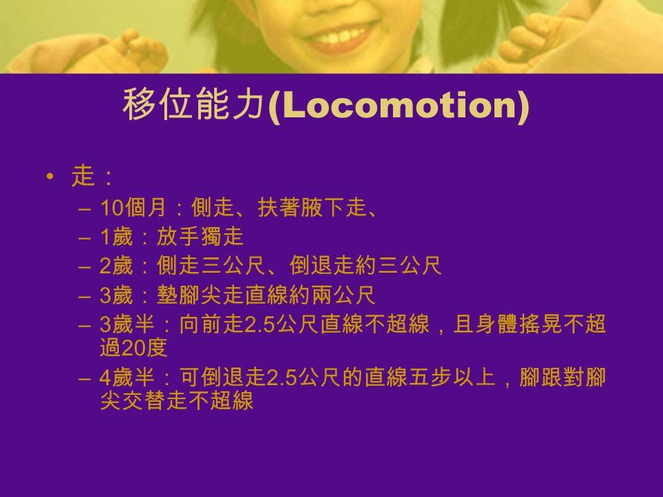 走: –10 個月:側走、扶著腋下走、 –1 歲:放手獨走 –2 歲:側走三公尺、倒退走約三公尺 –3 歲:墊腳尖走直線約兩公尺 –3 歲半:向前走 2.5 公尺直線不超線,且身體搖晃不超 過 20 度 –4 歲半:可倒退走 2.5 公尺的直線五步以上,腳跟對腳 尖交替走不超線 移位能力 (Locomotion)