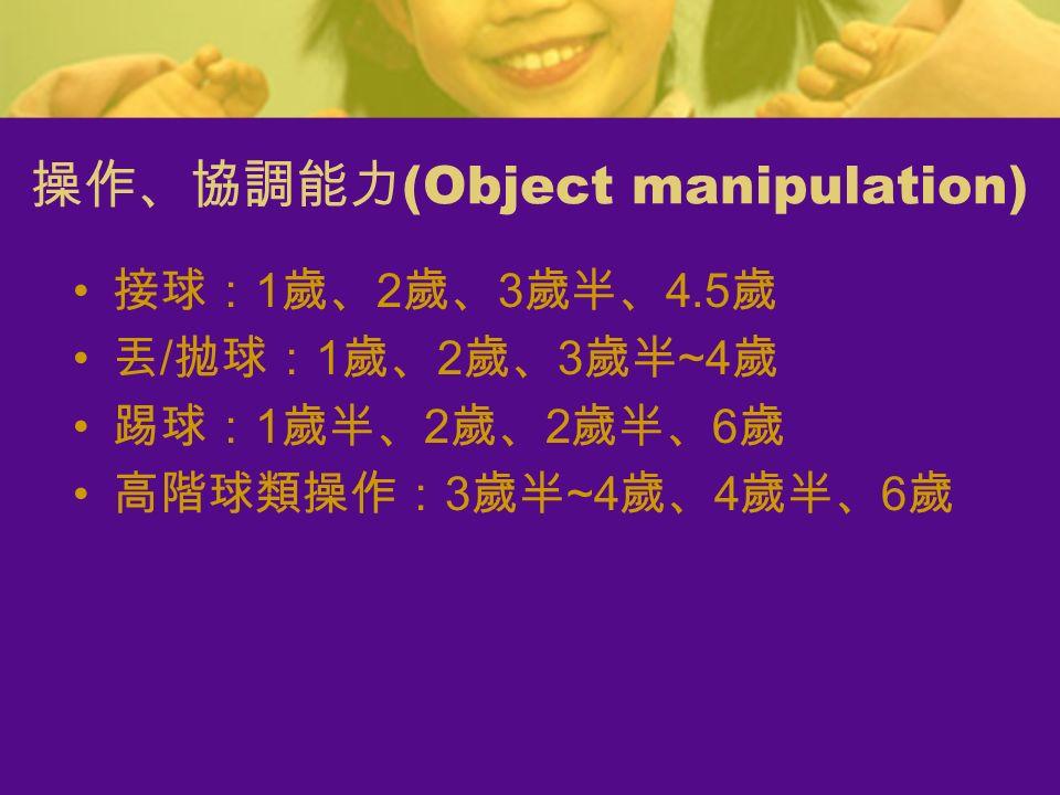 操作、協調能力 (Object manipulation) 接球: 1 歲、 2 歲、 3 歲半、 4.5 歲 丟 / 拋球: 1 歲、 2 歲、 3 歲半 ~4 歲 踢球: 1 歲半、 2 歲、 2 歲半、 6 歲 高階球類操作: 3 歲半 ~4 歲、 4 歲半、 6 歲