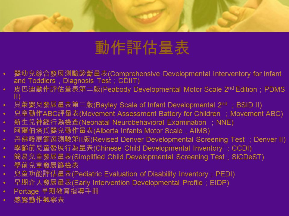 動作評估量表 嬰幼兒綜合發展測驗診斷量表 (Comprehensive Developmental Interventory for Infant and Toddlers , Diagnosis Test ; CDIIT) 皮巴迪動作評估量表第二版 (Peabody Developmental Motor Scale 2 nd Edition ; PDMS II) 貝萊嬰兒發展量表第二版 (Bayley Scale of Infant Developmental 2 nd ; BSID II) 兒童動作 ABC 評量表 (Movement Assessment Battery for Children ; Movement ABC) 新生兒神經行為檢查 (Neonatal Neurobehavioral Examination ; NNE) 阿爾伯塔氏嬰兒動作量表 (Alberta Infants Motor Scale ; AIMS) 丹佛發展篩選測驗第 II 版 (Revised Denver Developmental Screening Test ; Denver II) 學齡前兒童發展行為量表 (Chinese Child Developmental Inventory ; CCDI) 簡易兒童發展量表 (Simplified Child Developmental Screening Test ; SiCDeST) 學前兒童發展篩檢表 兒童功能評估量表 (Pediatric Evaluation of Disability Inventory ; PEDI) 早期介入發展量表 (Early Intervention Developmental Profile ; EIDP) Portage 早期教育指導手冊 感覺動作觀察表