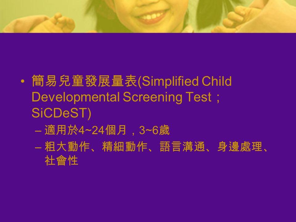 簡易兒童發展量表 (Simplified Child Developmental Screening Test ; SiCDeST) – 適用於 4~24 個月, 3~6 歲 – 粗大動作、精細動作、語言溝通、身邊處理、 社會性