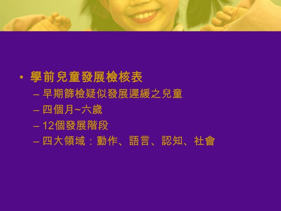學前兒童發展檢核表 – 早期篩檢疑似發展遲緩之兒童 – 四個月 ~ 六歲 –12 個發展階段 – 四大領域:動作、語言、認知、社會