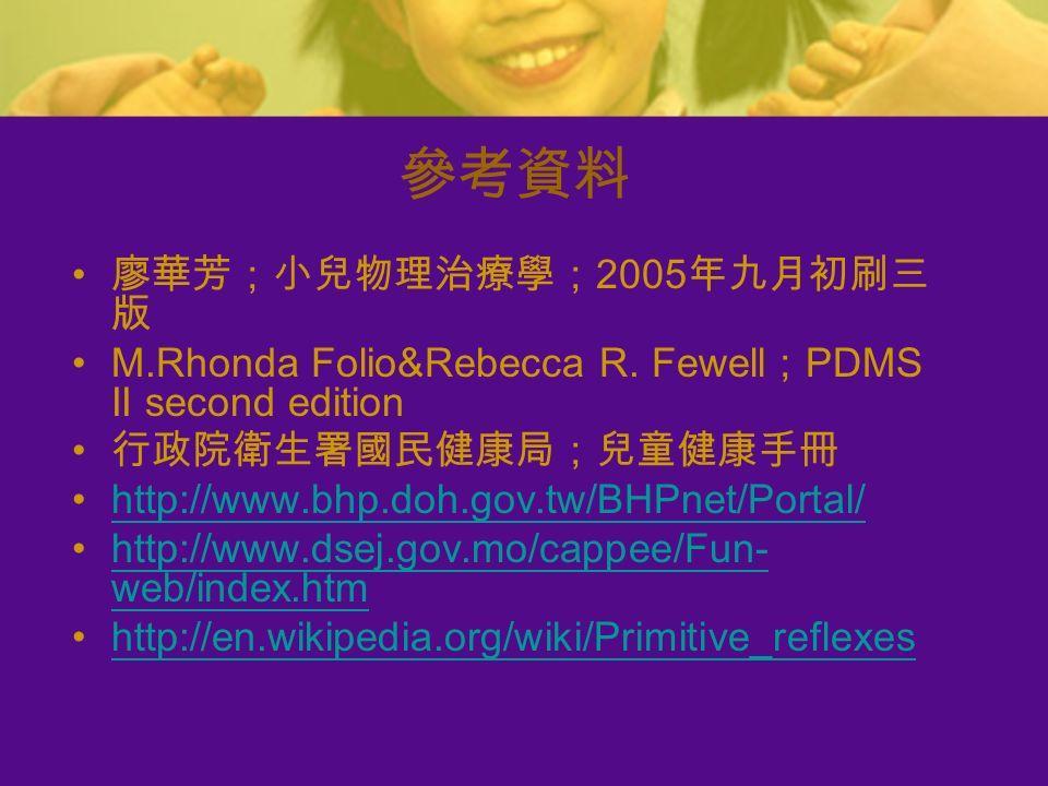 參考資料 廖華芳;小兒物理治療學; 2005 年九月初刷三 版 M.Rhonda Folio&Rebecca R.