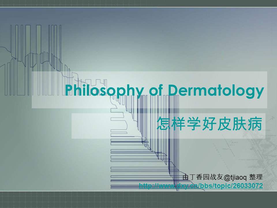 Philosophy of Dermatology 怎样学好皮肤病 由丁香园战友 @tjiaoq 整理 http://www.dxy.cn/bbs/topic/26033072
