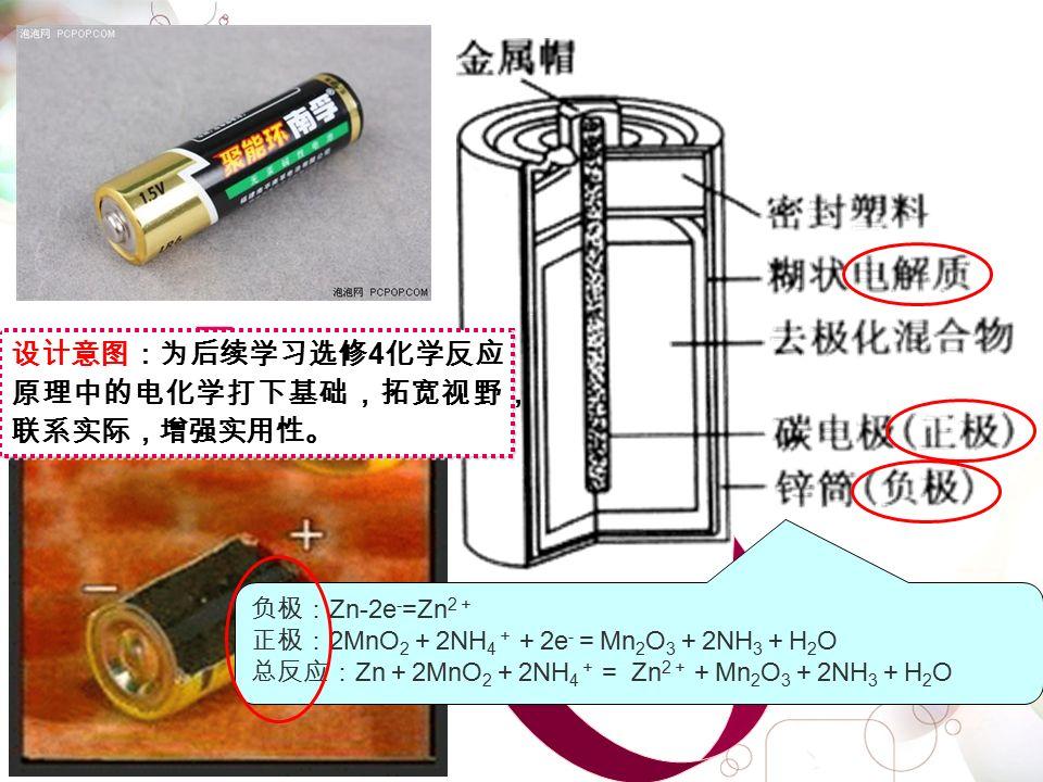 负极: Zn-2e - =Zn 2 + 正极: 2MnO 2 + 2NH 4 + + 2e - = Mn 2 O 3 + 2NH 3 + H 2 O 总反应: Zn + 2MnO 2 + 2NH 4 + = Zn 2 + + Mn 2 O 3 + 2NH 3 + H 2 O 设计意图:为后续学习选修 4 化学反应 原理中的电化学打下基础,拓宽视野, 联系实际,增强实用性。