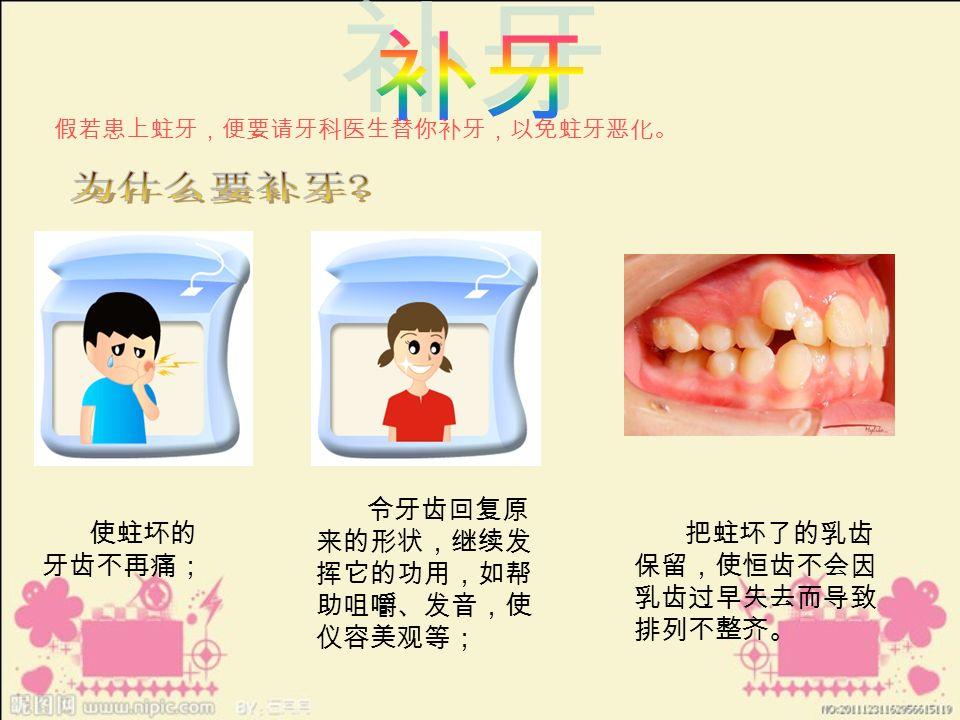 假若患上蛀牙,便要请牙科医生替你补牙,以免蛀牙恶化。 使蛀坏的 牙齿不再痛; 令牙齿回复原 来的形状,继续发 挥它的功用,如帮 助咀嚼、发音,使 仪容美观等; 把蛀坏了的乳齿 保留,使恒齿不会因 乳齿过早失去而导致 排列不整齐。