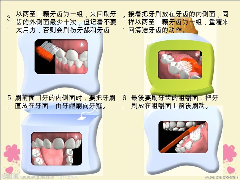 3.3. 以两至三颗牙齿为一组,来回刷牙 齿的外侧面最少十次,但记着不要 太用力,否则会刷伤牙龈和牙齿 4.4.