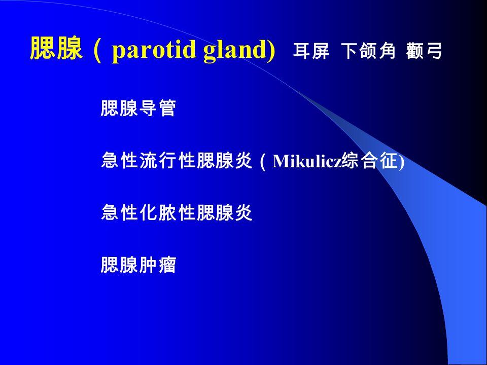 腮腺( parotid gland) 耳屏 下颌角 颧弓 腮腺导管 急性流行性腮腺炎( Mikulicz 综合征 ) 急性化脓性腮腺炎 腮腺肿瘤