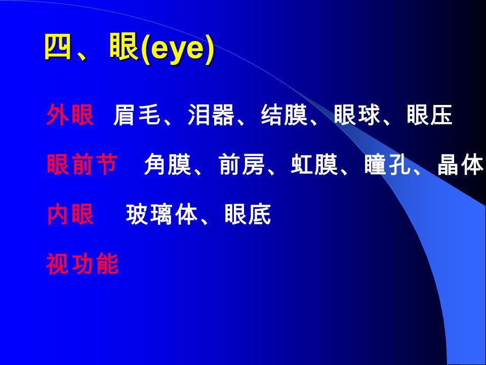 四、眼 (eye) 外眼 眉毛、泪器、结膜、眼球、眼压 眼前节 角膜、前房、虹膜、瞳孔、晶体 内眼 玻璃体、眼底 视功能