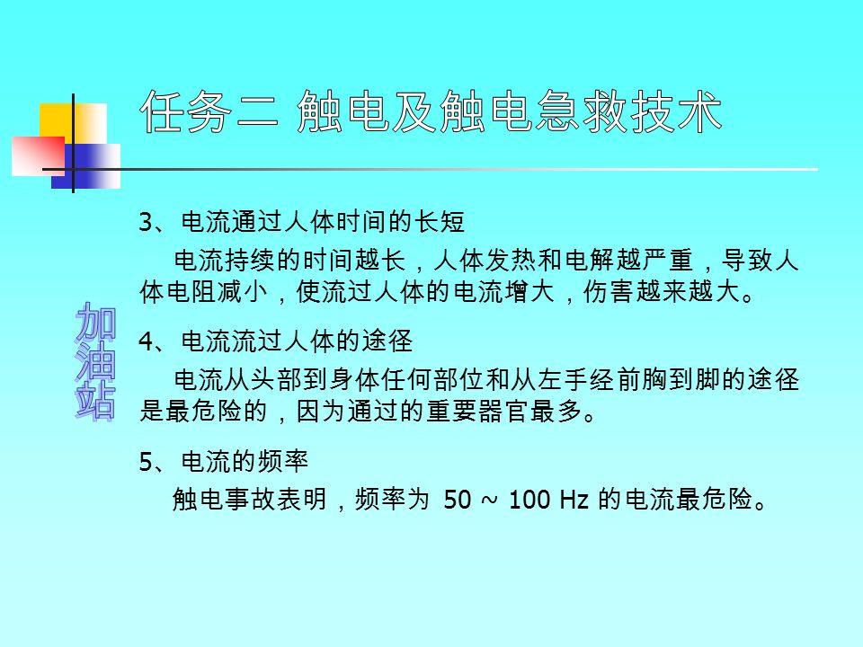 3 、电流通过人体时间的长短 电流持续的时间越长,人体发热和电解越严重,导致人 体电阻减小,使流过人体的电流增大,伤害越来越大。 4 、电流流过人体的途径 电流从头部到身体任何部位和从左手经前胸到脚的途径 是最危险的,因为通过的重要器官最多。 5 、电流的频率 触电事故表明,频率为 50 ~ 100 Hz 的电流最危险。