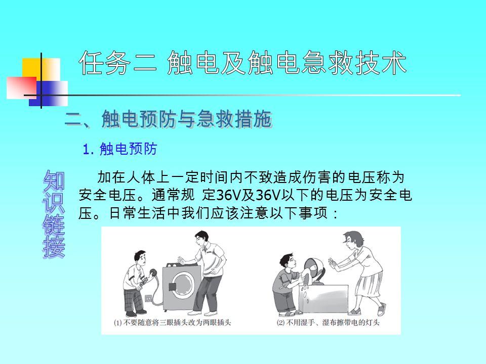 1. 触电预防 加在人体上一定时间内不致造成伤害的电压称为 安全电压。通常规 定 36V 及 36V 以下的电压为安全电 压。日常生活中我们应该注意以下事项:
