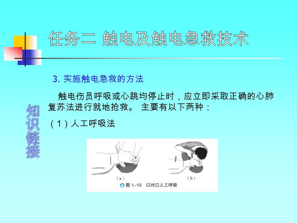 3. 实施触电急救的方法 触电伤员呼吸或心跳均停止时,应立即采取正确的心肺 复苏法进行就地抢救。 主要有以下两种: ( 1 )人工呼吸法