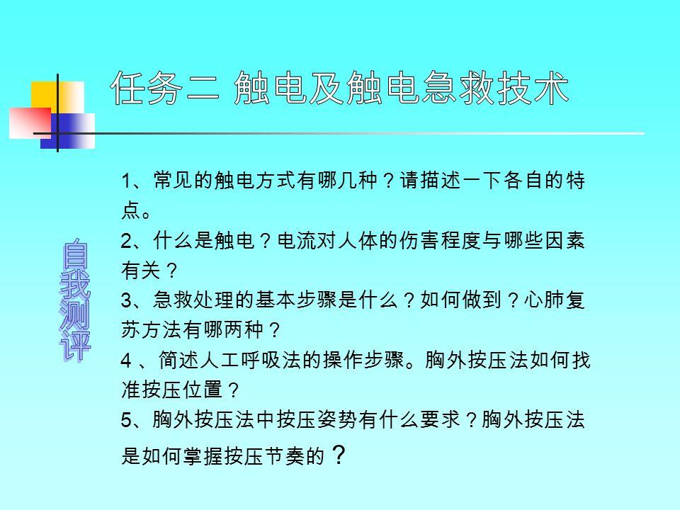 1 、常见的触电方式有哪几种?请描述一下各自的特 点。 2 、什么是触电?电流对人体的伤害程度与哪些因素 有关? 3 、急救处理的基本步骤是什么?如何做到?心肺复 苏方法有哪两种? 4 、简述人工呼吸法的操作步骤。胸外按压法如何找 准按压位置? 5 、胸外按压法中按压姿势有什么要求?胸外按压法 是如何掌握按压节奏的 ?