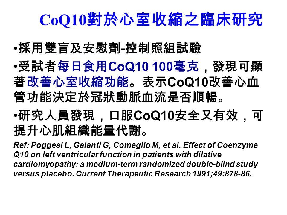 CoQ10 對於心室收縮之臨床研究 採用雙盲及安慰劑 - 控制照組試驗 受試者每日食用 CoQ10 100 毫克,發現可顯 著改善心室收縮功能。表示 CoQ10 改善心血 管功能決定於冠狀動脈血流是否順暢。 研究人員發現,口服 CoQ10 安全又有效,可 提升心肌組織能量代謝。 Ref: Poggesi L, Galanti G, Comeglio M, et al.