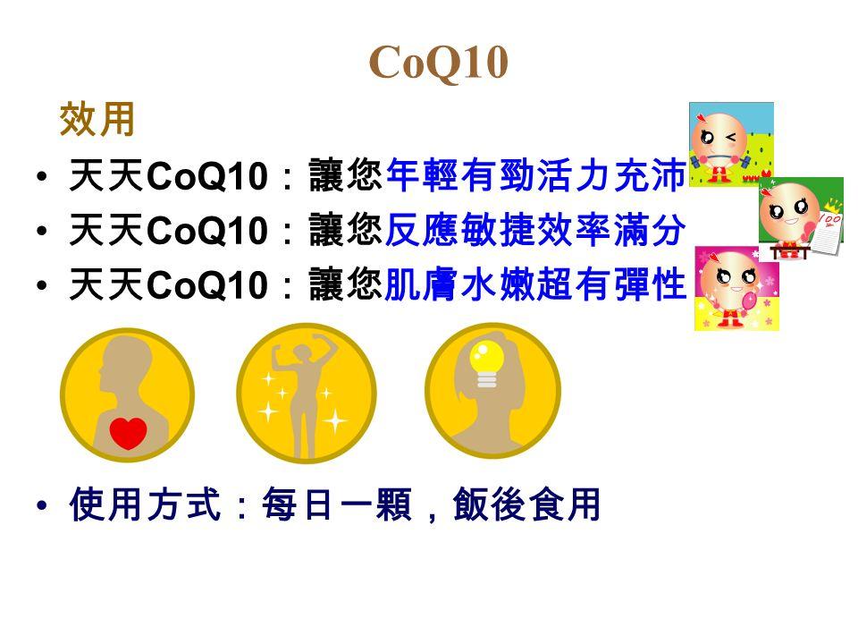 CoQ10 效用 天天 CoQ10 :讓您年輕有勁活力充沛 天天 CoQ10 :讓您反應敏捷效率滿分 天天 CoQ10 :讓您肌膚水嫩超有彈性 使用方式:每日一顆,飯後食用