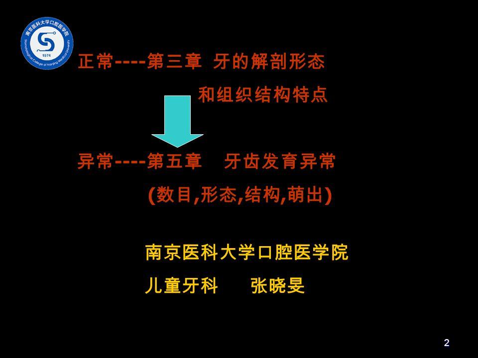 正常 ---- 第三章 牙的解剖形态 和组织结构特点 异常 ---- 第五章 牙齿发育异常 ( 数目, 形态, 结构, 萌出 ) 南京医科大学口腔医学院 儿童牙科 张晓旻 2
