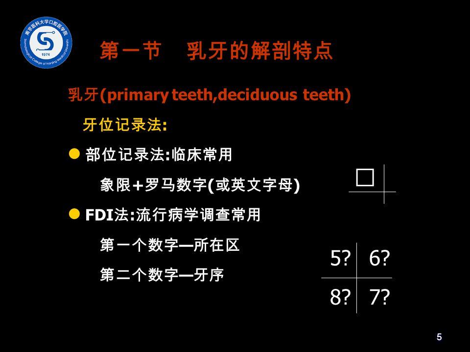 第一节 乳牙的解剖特点 乳牙 (primary teeth,deciduous teeth) 牙位记录法 : 部位记录法 : 临床常用 象限 + 罗马数字 ( 或英文字母 ) FDI 法 : 流行病学调查常用 第一个数字 — 所在区 第二个数字 — 牙序 Ⅳ 5 6.