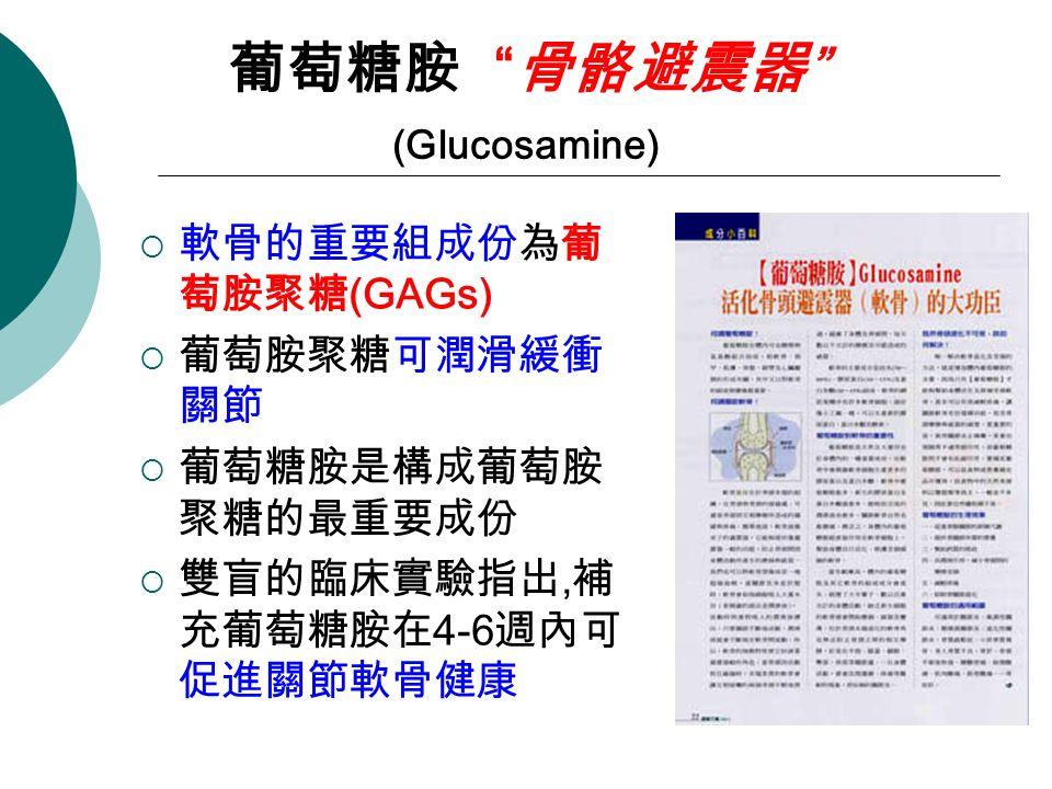 葡萄糖胺 骨骼避震器 (Glucosamine)  軟骨的重要組成份為葡 萄胺聚糖 (GAGs)  葡萄胺聚糖可潤滑緩衝 關節  葡萄糖胺是構成葡萄胺 聚糖的最重要成份  雙盲的臨床實驗指出, 補 充葡萄糖胺在 4-6 週內可 促進關節軟骨健康
