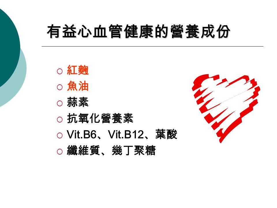 有益心血管健康的營養成份  紅麴  魚油  蒜素  抗氧化營養素  Vit.B6 、 Vit.B12 、葉酸  纖維質、幾丁聚糖