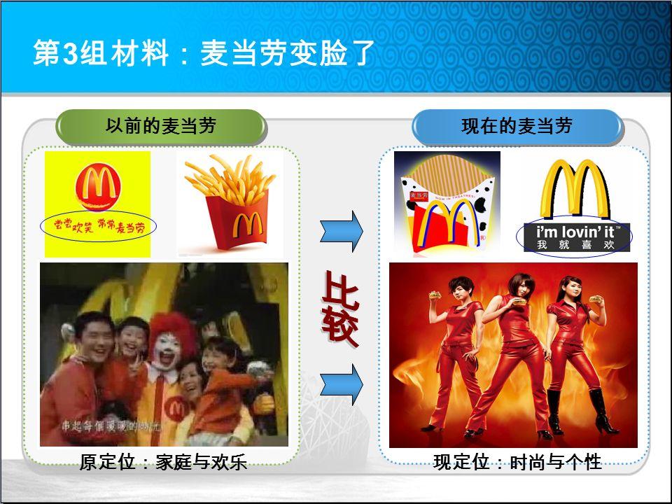第 3 组材料:麦当劳变脸了 以前的麦当劳 现在的麦当劳 原定位:家庭与欢乐现定位:时尚与个性