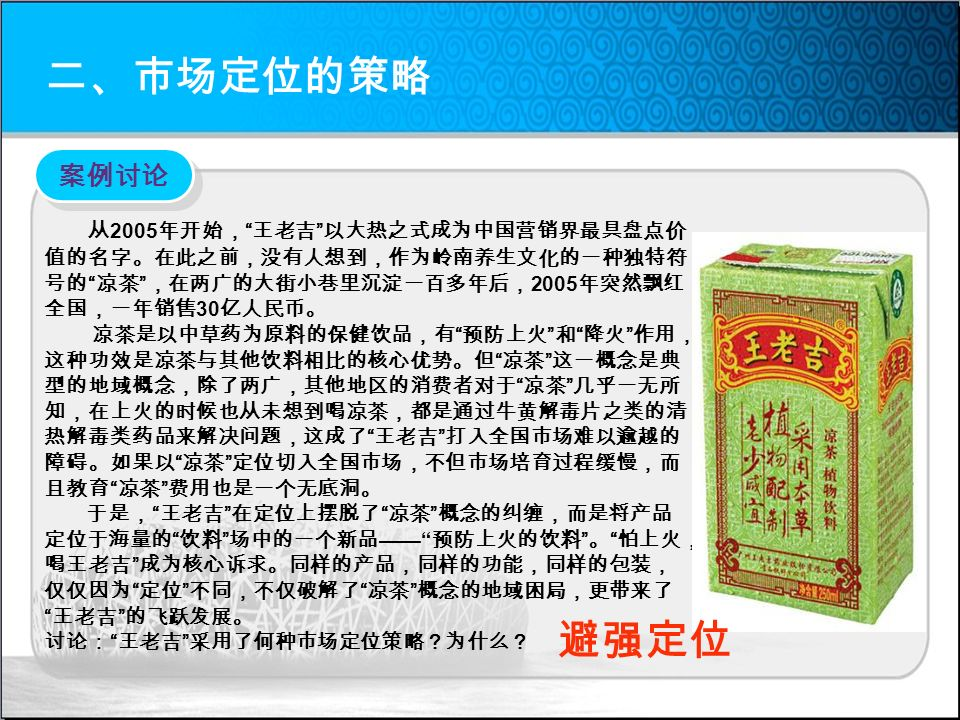 二、市场定位的策略 从 2005 年开始, 王老吉 以大热之式成为中国营销界最具盘点价 值的名字。在此之前,没有人想到,作为岭南养生文化的一种独特符 号的 凉茶 ,在两广的大街小巷里沉淀一百多年后, 2005 年突然飘红 全国,一年销售 30 亿人民币。 凉茶是以中草药为原料的保健饮品,有 预防上火 和 降火 作用, 这种功效是凉茶与其他饮料相比的核心优势。但 凉茶 这一概念是典 型的地域概念,除了两广,其他地区的消费者对于 凉茶 几乎一无所 知,在上火的时候也从未想到喝凉茶,都是通过牛黄解毒片之类的清 热解毒类药品来解决问题,这成了 王老吉 打入全国市场难以逾越的 障碍。如果以 凉茶 定位切入全国市场,不但市场培育过程缓慢,而 且教育 凉茶 费用也是一个无底洞。 于是, 王老吉 在定位上摆脱了 凉茶 概念的纠缠,而是将产品 定位于海量的 饮料 场中的一个新品 —— 预防上火的饮料 。 怕上火, 喝王老吉 成为核心诉求。同样的产品,同样的功能,同样的包装, 仅仅因为 定位 不同,不仅破解了 凉茶 概念的地域困局,更带来了 王老吉 的飞跃发展。 讨论: 王老吉 采用了何种市场定位策略?为什么? 案例讨论 避强定位