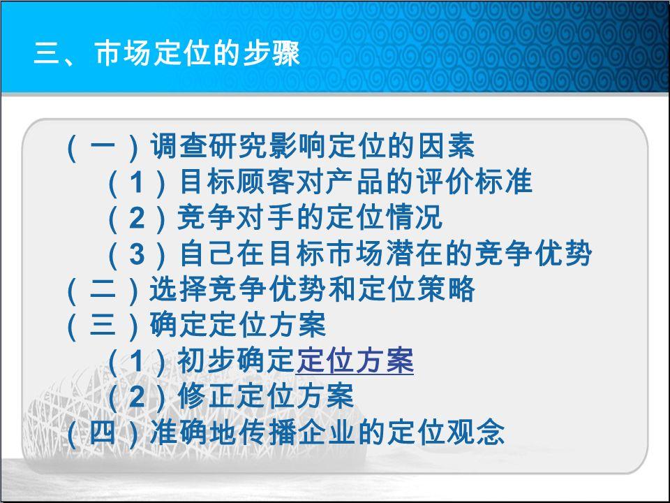 三、市场定位的步骤 (一)调查研究影响定位的因素 ( 1 )目标顾客对产品的评价标准 ( 2 )竞争对手的定位情况 ( 3 )自己在目标市场潜在的竞争优势 (二)选择竞争优势和定位策略 (三)确定定位方案 ( 1 )初步确定定位方案定位方案 ( 2 )修正定位方案 (四)准确地传播企业的定位观念