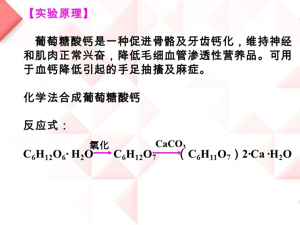 【实验原理】 葡萄糖酸钙是一种促进骨骼及牙齿钙化,维持神经 和肌肉正常兴奋,降低毛细血管渗透性营养品。可用 于血钙降低引起的手足抽搐及麻症。 化学法合成葡萄糖酸钙 反应式: C 6 H 12 O 6 · H 2 O C 6 H 12 O 7 ( C 6 H 11 O 7 ) 2·Ca ·H 2 O 氧化 CaCO 3