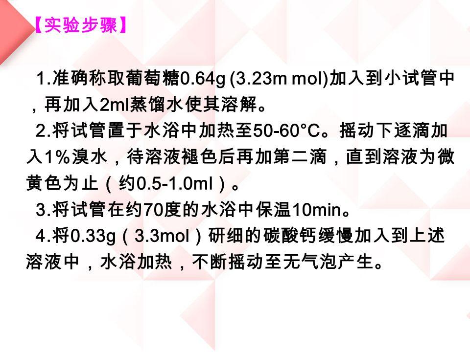 【实验步骤】 1. 准确称取葡萄糖 0.64g (3.23m mol) 加入到小试管中 ,再加入 2ml 蒸馏水使其溶解。 2.