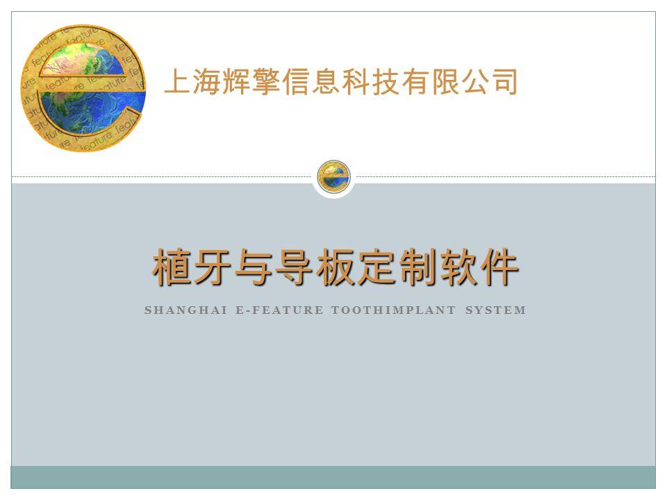 SHANGHAI E-FEATURE TOOTHIMPLANT SYSTEM 植牙与导板定制软件 上海辉擎信息科技有限公司