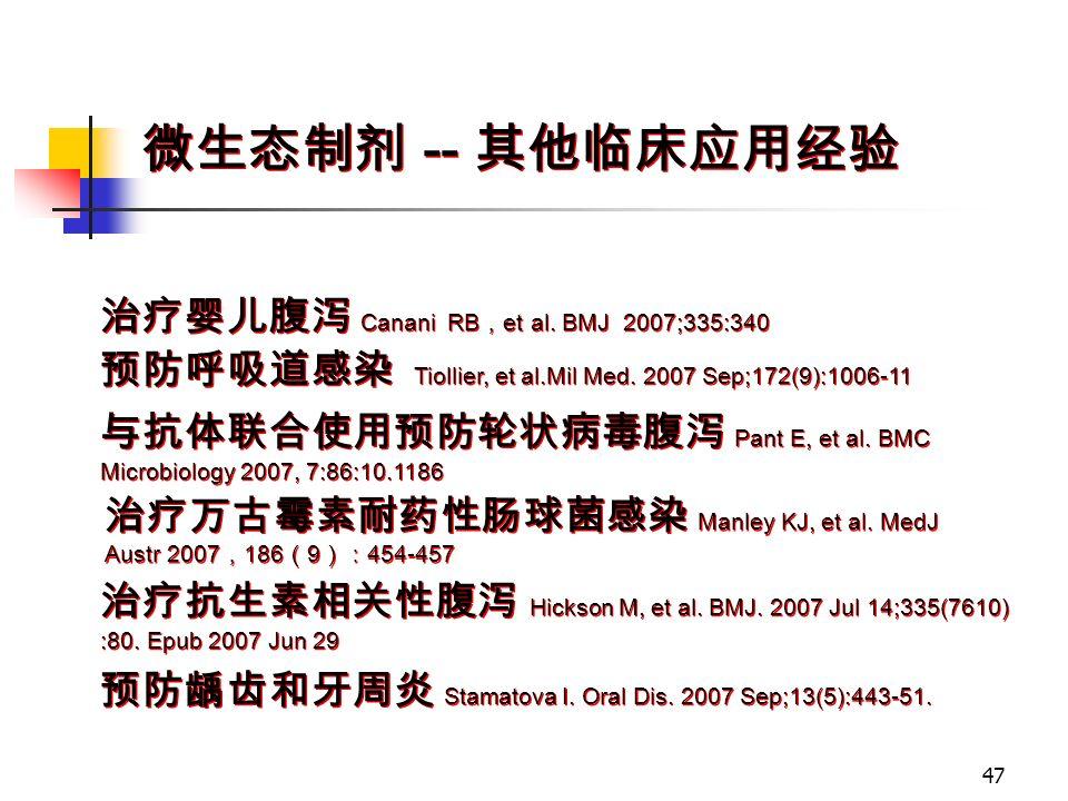 47 微生态制剂 -- 其他临床应用经验 治疗婴儿腹泻 Canani RB , et al. BMJ 2007;335:340 预防呼吸道感染 Tiollier, et al.Mil Med.