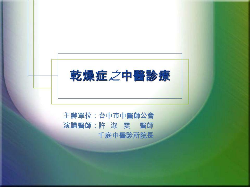 乾燥症中醫診療 乾燥症之中醫診療 主辦單位:台中市中醫師公會 演講醫師:許 淑 雯 醫師 千庭中醫診所院長