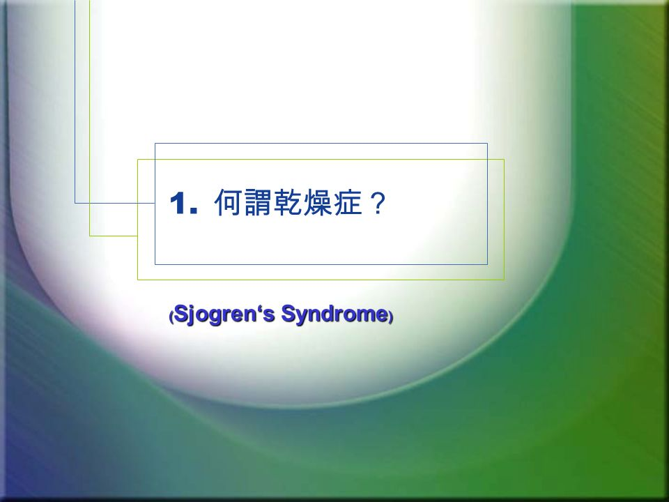 1. 何謂乾燥症? ﹙ Sjogren's Syndrome ﹚