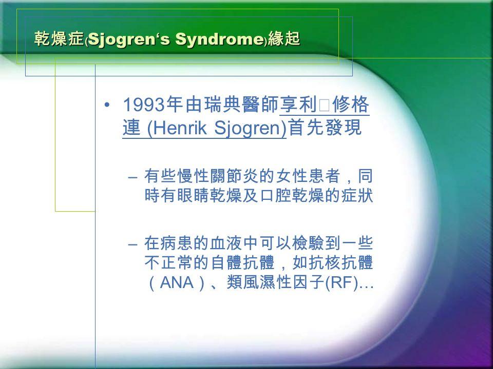 乾燥症﹙ Sjogren ' s Syndrome ﹚緣起 1993 年由瑞典醫師享利‧修格 連 (Henrik Sjogren) 首先發現 – 有些慢性關節炎的女性患者,同 時有眼睛乾燥及口腔乾燥的症狀 – 在病患的血液中可以檢驗到一些 不正常的自體抗體,如抗核抗體 ( ANA )、類風濕性因子 (RF)…