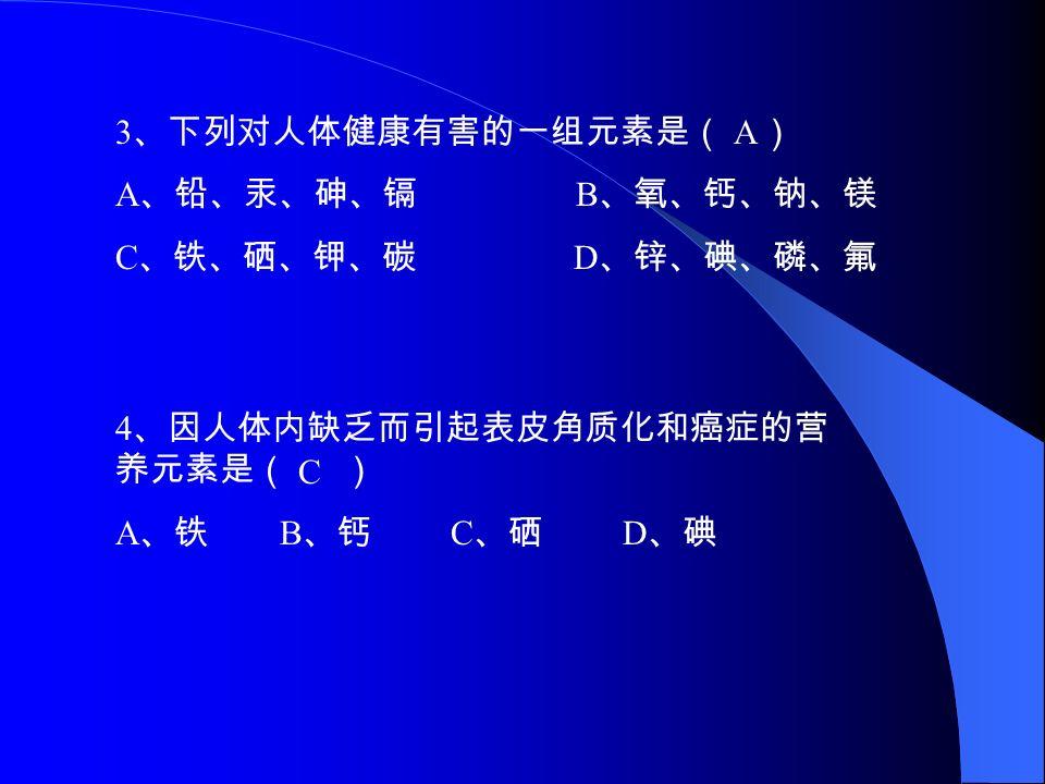 习题: 1 、下列元素在人体中不属于微量元素的是 ( ) A 、 铁元素 B 、 钙元素 C 、 锌元素 D 、 硒元素 B 2 、下列有关化学元素与人体健康的叙述不正确的是( ) A 、人体内缺铁会导致贫血,因此铁的摄入量是越多越好。 B 、钾和钠元素在人体内主要以离子的形式存在的。 C 、碘缺乏和碘过量都会引起甲状腺肿大。 D 、儿童生长迟缓、食欲不振可以适当补充些锌元素。 A