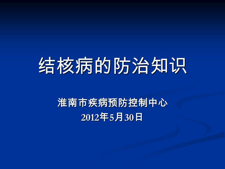 结核病的防治知识 淮南市疾病预防控制中心 2012 年 5 月 30 日