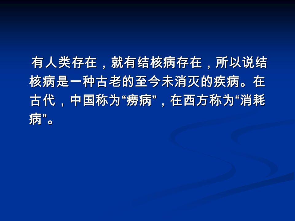 有人类存在,就有结核病存在,所以说结 核病是一种古老的至今未消灭的疾病。在 古代,中国称为 痨病 ,在西方称为 消耗 病 。 有人类存在,就有结核病存在,所以说结 核病是一种古老的至今未消灭的疾病。在 古代,中国称为 痨病 ,在西方称为 消耗 病 。