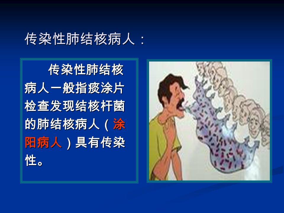 传染性肺结核病人: 传染性肺结核 病人一般指痰涂片 检查发现结核杆菌 的肺结核病人(涂 阳病人)具有传染 性。