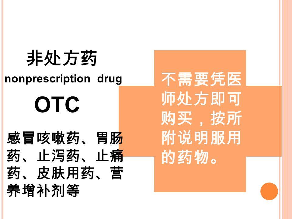不需要凭医 师处方即可 购买,按所 附说明服用 的药物。 非处方药 nonprescription drug OTC 感冒咳嗽药、胃肠 药、止泻药、止痛 药、皮肤用药、营 养增补剂等
