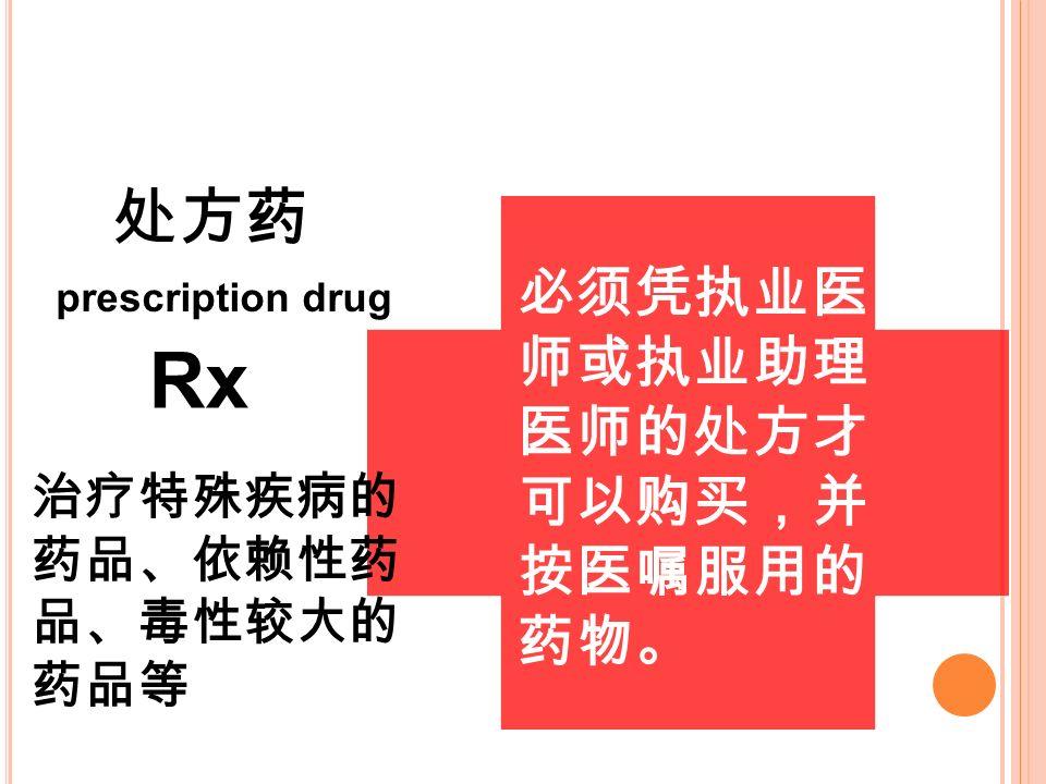必须凭执业医 师或执业助理 医师的处方才 可以购买,并 按医嘱服用的 药物。 处方药 prescription drug Rx 治疗特殊疾病的 药品、依赖性药 品、毒性较大的 药品等