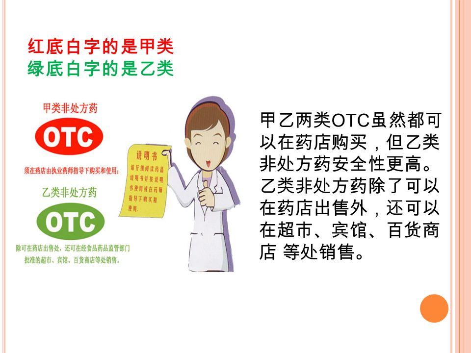 红底白字的是甲类 绿底白字的是乙类 甲乙两类 OTC 虽然都可 以在药店购买,但乙类 非处方药安全性更高。 乙类非处方药除了可以 在药店出售外,还可以 在超市、宾馆、百货商 店 等处销售。