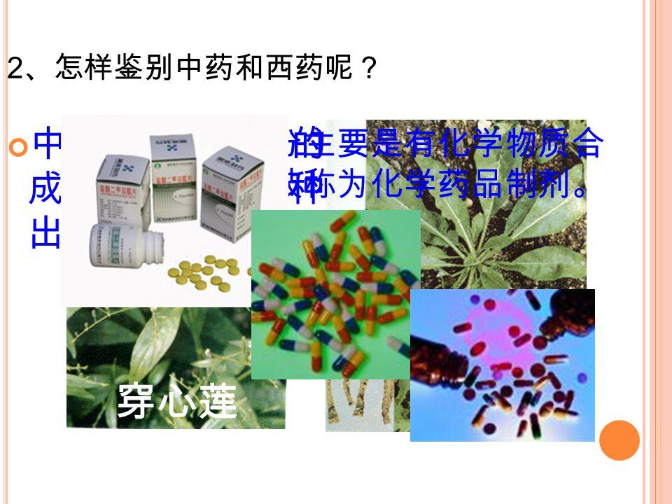 2 、怎样鉴别中药和西药呢? 中药是我国传统的药物其有效 成分主要是从各种植物中提取 出来的。 穿心莲板蓝根 西药的有效成分主要是有化学物质合 成的,因此又被称为化学药品制剂。