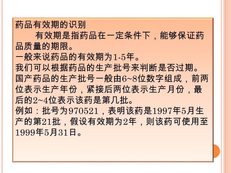 药品有效期的识别 有效期是指药品在一定条件下,能够保证药 品质量的期限。 一般来说药品的有效期为 1-5 年。 我们可以根据药品的生产批号来判断是否过期。 国产药品的生产批号一般由 6~8 位数字组成,前两 位表示生产年份,紧接后两位表示生产月份,最 后的 2~4 位表示该药是第几批。 例如:批号为 970521 ,表明该药是 1997 年 5 月生 产的第 21 批,假设有效期为 2 年,则该药可使用至 1999 年 5 月 31 日。