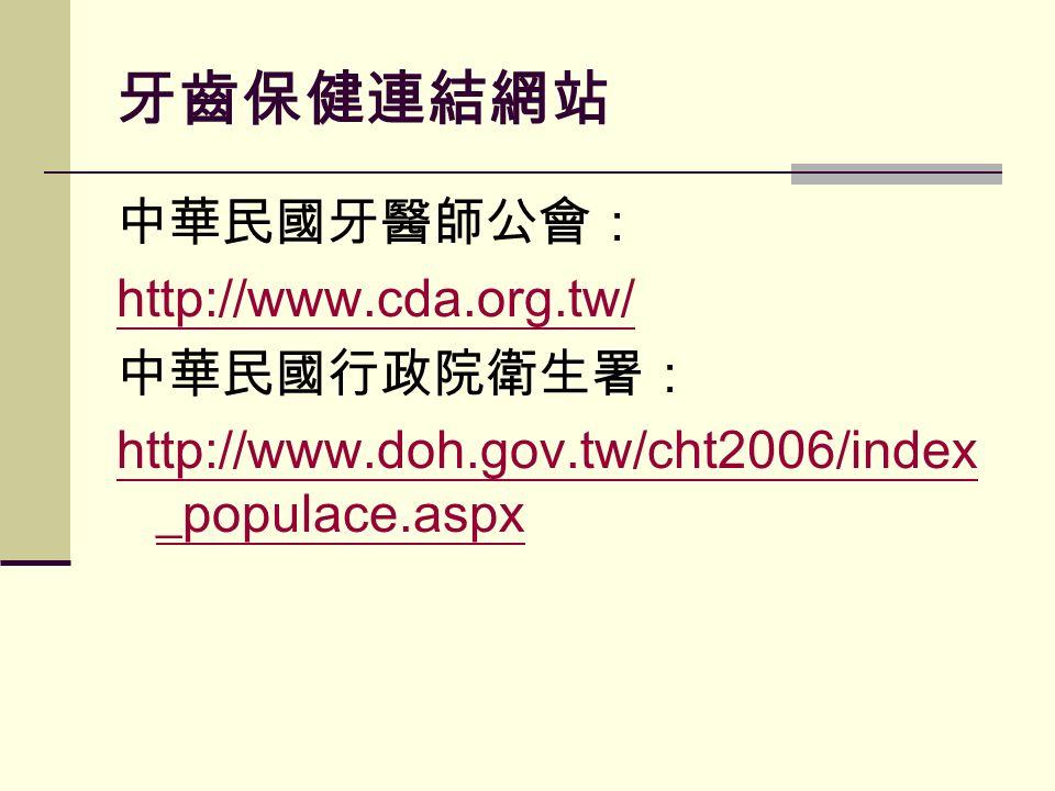 牙齒保健連結網站 中華民國牙醫師公會: http://www.cda.org.tw/ 中華民國行政院衛生署: http://www.doh.gov.tw/cht2006/index _populace.aspx