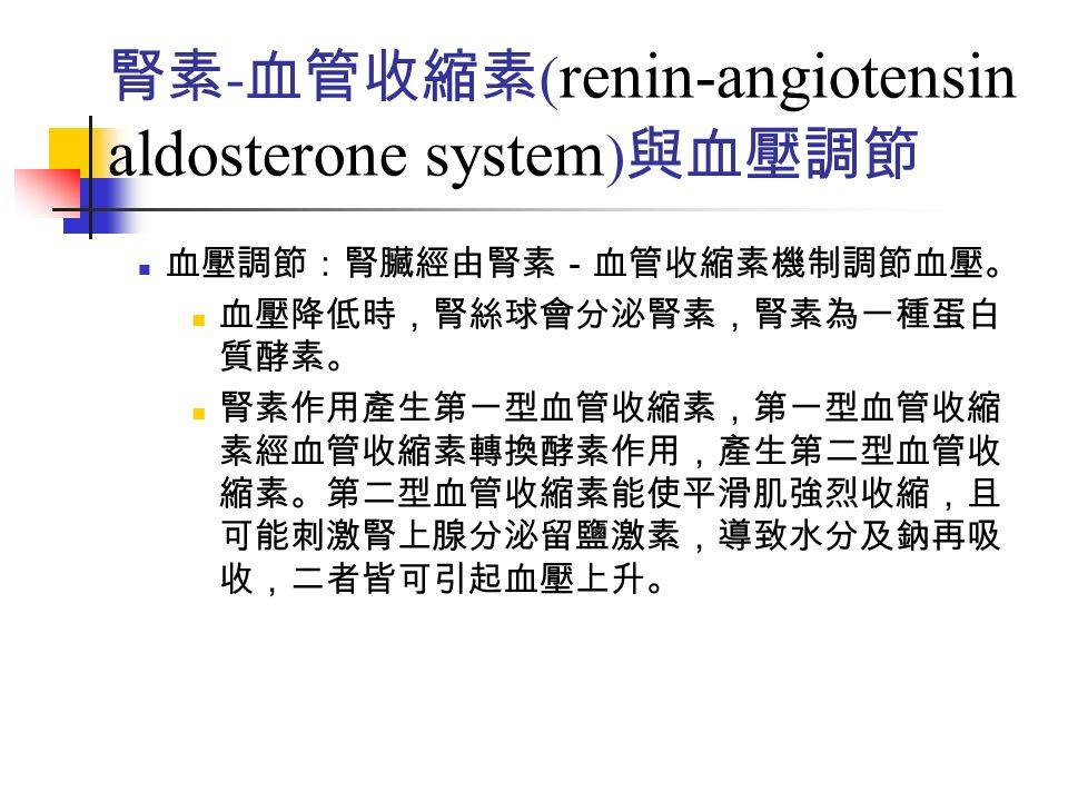 腎素 - 血管收縮素 ( renin-angiotensin aldosterone system ) 與血壓調節 血壓調節:腎臟經由腎素-血管收縮素機制調節血壓。 血壓降低時,腎絲球會分泌腎素,腎素為一種蛋白 質酵素。 腎素作用產生第一型血管收縮素,第一型血管收縮 素經血管收縮素轉換酵素作用,產生第二型血管收 縮素。第二型血管收縮素能使平滑肌強烈收縮,且 可能刺激腎上腺分泌留鹽激素,導致水分及鈉再吸 收,二者皆可引起血壓上升。