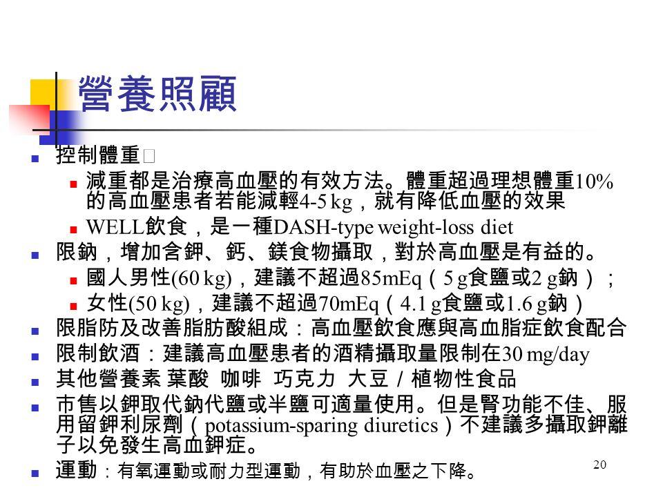 20 控制體重 減重都是治療高血壓的有效方法。體重超過理想體重 10% 的高血壓患者若能減輕 4-5 kg ,就有降低血壓的效果 WELL 飲食,是一種 DASH-type weight-loss diet 限鈉,增加含鉀、鈣、鎂食物攝取,對於高血壓是有益的。 國人男性 (60 kg) ,建議不超過 85mEq ( 5 g 食鹽或 2 g 鈉); 女性 (50 kg) ,建議不超過 70mEq ( 4.1 g 食鹽或 1.6 g 鈉) 限脂防及改善脂肪酸組成:高血壓飲食應與高血脂症飲食配合 限制飲酒:建議高血壓患者的酒精攝取量限制在 30 mg/day 其他營養素 葉酸 咖啡 巧克力 大豆/植物性食品 市售以鉀取代鈉代鹽或半鹽可適量使用。但是腎功能不佳、服 用留鉀利尿劑( potassium-sparing diuretics )不建議多攝取鉀離 子以免發生高血鉀症。 運動 :有氧運動或耐力型運動,有助於血壓之下降。 營養照顧
