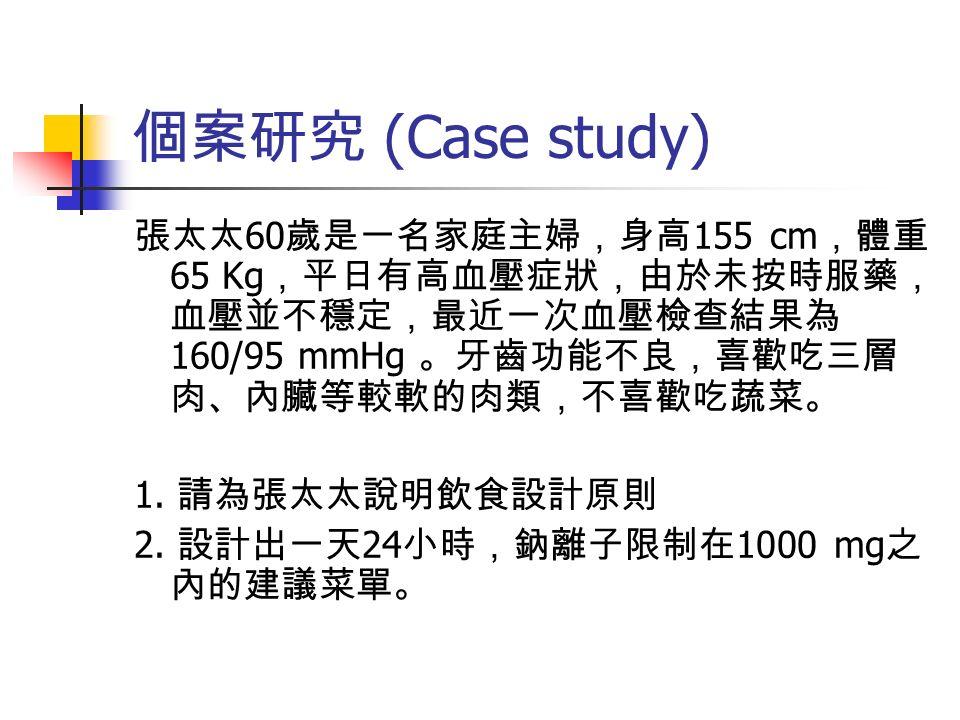 個案研究 (Case study) 張太太 60 歲是一名家庭主婦,身高 155 cm ,體重 65 Kg ,平日有高血壓症狀,由於未按時服藥, 血壓並不穩定,最近一次血壓檢查結果為 160/95 mmHg 。牙齒功能不良,喜歡吃三層 肉、內臟等較軟的肉類,不喜歡吃蔬菜。 1.